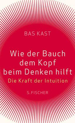 Wie der Bauch dem Kopf beim Denken hilft - Die Kraft der Intuition von Bas Kast