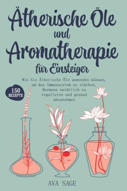 Ätherische Öle und Aromatherapie für Einsteiger - Wie Sie Ätherische Öle anwenden können, um das Immunsystem zu stärken, Hormone natürlich zu regulieren und gesund abzunehmen. Inkl. über 150 Rezepte von Ava Sage