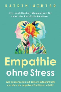 Empathie ohne Stress Wie du Menschen mit deinem Mitgefühl hilfst und dich vor negativen Emotionen schützt Ein praktischer Wegweiser für sensible Persönlichkeiten von Katrin Winter