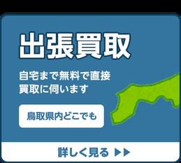 【出張買取】自宅まで無料で直接買取に伺います「鳥取県内どこでも」詳しく見る