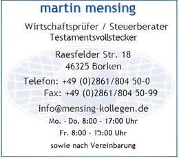 martin mensing       Wirtschaftsprüfer / Steuerberater   Raesfelder Str. 18 46325 Borken Telefon: +49 (0)2861/804 50-0        Fax: +49 (0)2861/804 50-99 info@mensing-kollegen.de Mo. - Do. 8:00 - 17:00