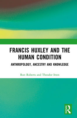 Francis Huxley and the Human Condition, Anthropology, Ancestry and Knowledge, Ron Roberts an Theodor Itten,  First Published 2021, Pre-Order: October 9, 2020