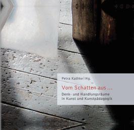 Petra Kathke:Vom Schatten aus ... Denk- und Handlungsräume in Kunst- und Kunstpädagogik