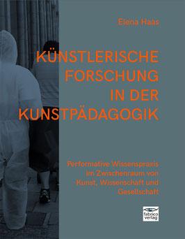 Elena Haas:  Künstlerische Forschung in der Kunstpädagogik  –  Performative Wissenspraxis im Zwischenraum von Kunst, Wissenschaft und Gesellschaft