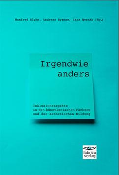 Manfred Blohm, Andreas Brenne und Sara Hornäk (Hg.):  Irgendwie anders  Inklusionsaspekte in den künstlerischen Fächern und der ästhetischen Bildung