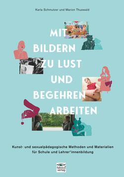 Karla Schmutzer & Marion Thuswald: Mit Bildern zu Lust und Begehren arbeiten.  Kunst- und sexualpädagogische Methoden und Materialien für Schule und Lehrer*innenbildung