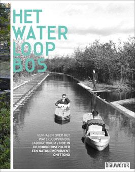 HET WATERLOOPBOS – Verhalen over het waterloopkundig laboratorium / Hoe in de Noordoostpolder een buitengewoon natuurmonument ontstond