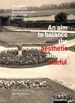 AN AIM TO BALANCE THE AESTHETIC AND THE USEFUL FIFTY YEARS OF WORKING ON VAN EESTEREN'S VISION FOR LANDSCAPE ARCHITECTURE