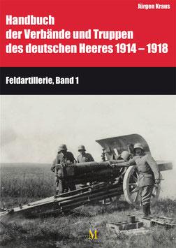 Band 9:  Die Feldartillerie Teil I und II (Handbuch der Verbände und Truppen des deutschen Heeres 1914 – 1918)