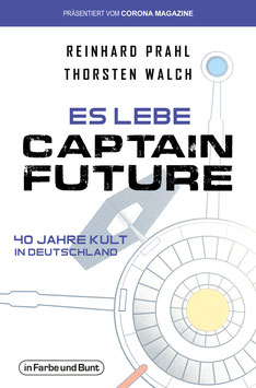 Reinhard Prahl & Thorsten Walch: Es lebe Captain Future - 40 Jahre Kult in Deutschland