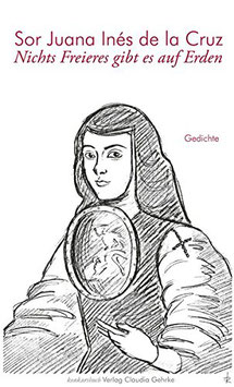 Cruz, Sor Juana Inés de la: Nichts Freieres gibt es auf Erden