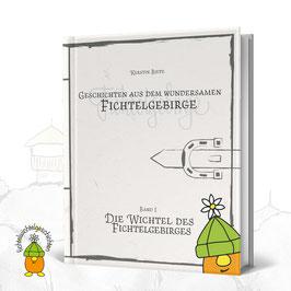 Geschichten aus dem wundersamen Fichtelgebirge   Band I - Die Wichtel des Fichtelgebirges