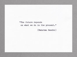 """""""The future depends on what we do in the present.""""  (Mahatma Gandhi)"""