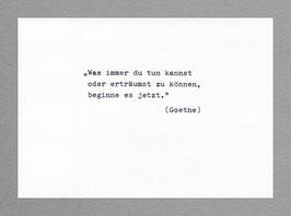 """""""Was immer du tun kannst oder erträumst zu können, beginne es jetzt."""" (Goethe)"""
