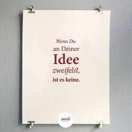 Wenn Du an Deiner Idee zweifelst, ist es keine.