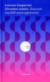 Lorenzo Gasparrini, Diventare uomini. Nuova edizione. Relazioni Maschili senza oppressioni