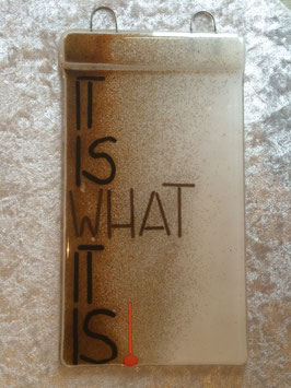 "Glas- Schild: ""It is what it is!"""