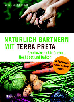 Caroline Pfützner: Natürlich gärtnern mit Terra Preta. Praxiswissen für Garten, Hochbeet und Balkon
