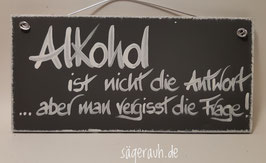 Alkohol ist nicht die Antwort, aber man vergisst die Frage!