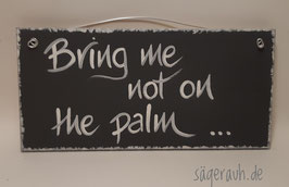 Bring me not on the palm!