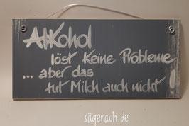 Alkohol löst keine Probleme ... aber das tut Milch auch nicht!
