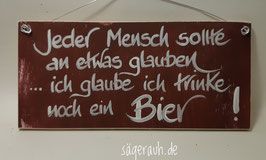 Jeder Mensch soll an etwas glauben ... ich glaube ich trinke noch ein Bier!