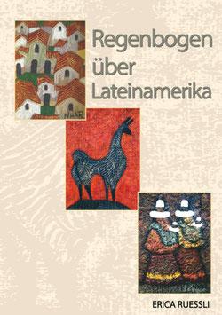 Ruessli Erica, Regenbogen über Lateinamerika Dreizehn Kurzgeschichten über Lateinamerika, von Mexico bis nach Argentinien.
