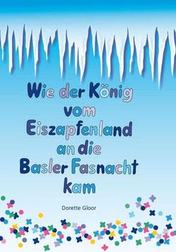 Gloor, Dorette / Gonser, Heidi (Illustr.) Wie der König vom Eiszapfenland an die Basler Fasnacht kam