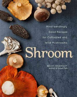 Shroom: Mind-Bendingly Good Recipes for Cultivated and Wild Mushrooms by Becky Selengut