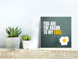 You are the bacon to my eggs.