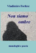 Non siamo ombre, monologhi e poesie