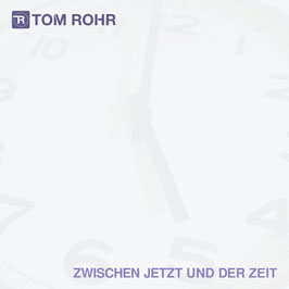 Tom Rohr - ZWISCHEN JETZT UND DER ZEIT - Album-Download