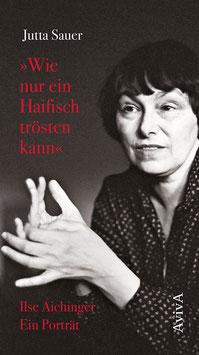 Jutta Sauer: »Wie nur ein Haifisch trösten kann«. Ilse Aichinger. Ein Porträt