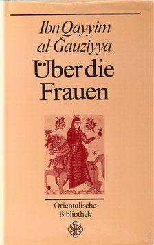Ibn Qayyim al-Gauziyya - Über die Frauen - Liebeshistorien und Liebeserfahrung aus dem arabischen Mittelalter