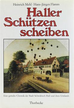 Mehl, Heinrich und Flamm, Hans-Jürgen - Haller Schützenscheiben - Eine gemalte Chronik der Stadt Schwäbisch Hall und ihres Umlandes