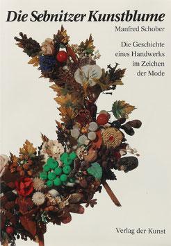 Schober, Manfred - Die Sebnitzer Kunstblume - Die Geschichte eines Handwerks im Zeichen der Mode