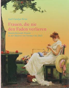 Sirna, Gail Carolyn - Frauen, die nie den Faden verlieren - Handarbeitende Frauen in der Malerei von Vermeer bis Dali