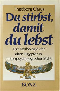 Clarus, Ingeborg - Du stirbst, damit du lebst - Ägyptische Mythologie in tiefenpsychologischer Sicht