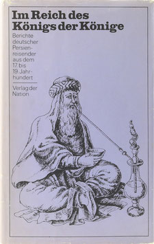 Im Reich des Königs der Könige - Berichte deutscher Persienreisender aus dem 17. bis 19. Jahrhundert