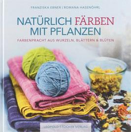 Ebner, Franziska und Hasenöhrl, Romana - Natürlich färben mit Pflanzen - Farbenpracht aus Wurzeln, Blättern & Blüten