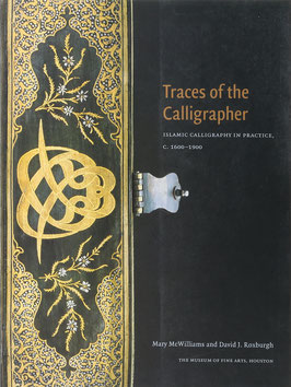 McWilliams, Mary und Roxburgh, David J. - Traces of the Calligrapher - Islamic calligraphy in practice, c. 1600-1900