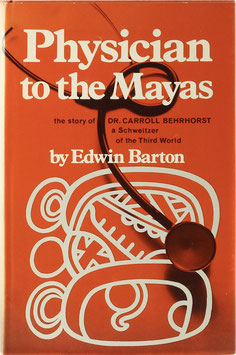 Barton, Edwin - Physician to the Mayas - The story of Dr. Carroll Behrhorst