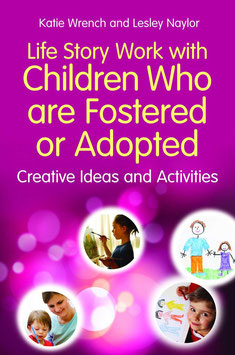 Life Story Work with Children who are Fostered or Adopted. Creative Ideas and Activities