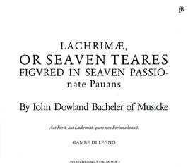 John Dowland: Lachrimae or Seaven Teares figvured in seaven passionate Pauans By Iohn Dowland Bacheler of Musicke (Fra Bernardo)