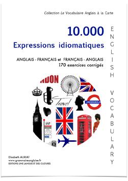 10.000 EXPRESSIONS IDIOMATIQUES ANGLAISE ET FRANCAISES avec 170 exercices corrigés - LIVRE DE GRAMMAIRE ANGLAISE A SE FAIRE LIVRER