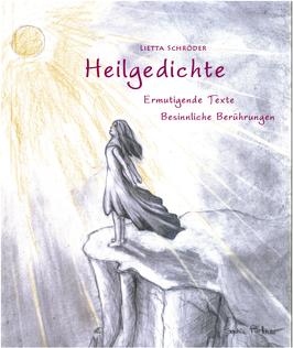 Heilgedichte    Ermutigende Texte Besinnliche Berührungen             von Lietta Schröder