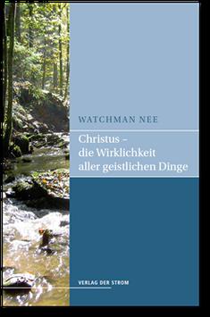 Watchman Nee: Christus - die Wirklichkeit aller geistlichen Dinge