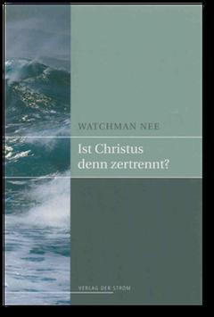 Watchman Nee: Ist Christus denn zertrennt?