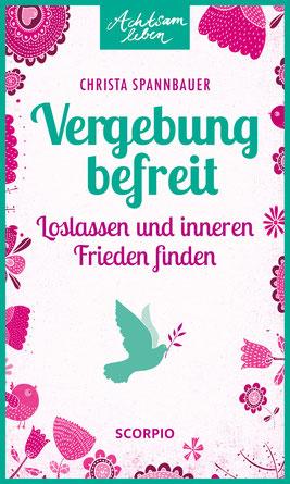 Vergebung befreit. Das Buch von Christa Spannbauer