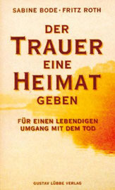 """""""Der Trauer eine Heimat geben; Für einen lebendigen Umgang mit dem Tod"""" Sabine Bode, Fritz Roth, Lübbe 1998"""